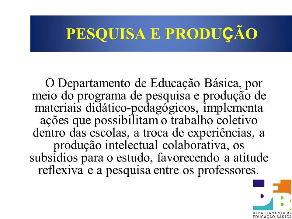 O Departamento de Educação Básica, por meio do programa de pesquisa e produção de materiais didático-pedagógicos, implementa ações que possibilitam o