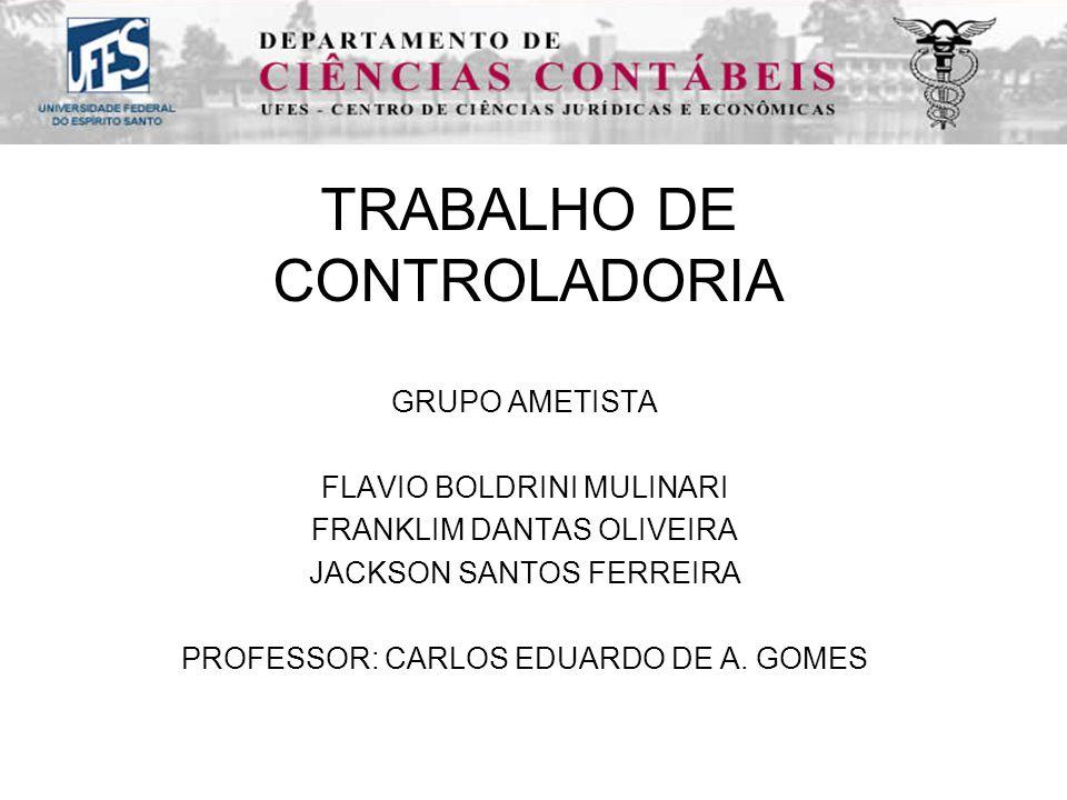 TRABALHO DE CONTROLADORIA GRUPO AMETISTA FLAVIO BOLDRINI MULINARI FRANKLIM DANTAS OLIVEIRA JACKSON SANTOS FERREIRA PROFESSOR: CARLOS EDUARDO DE A.