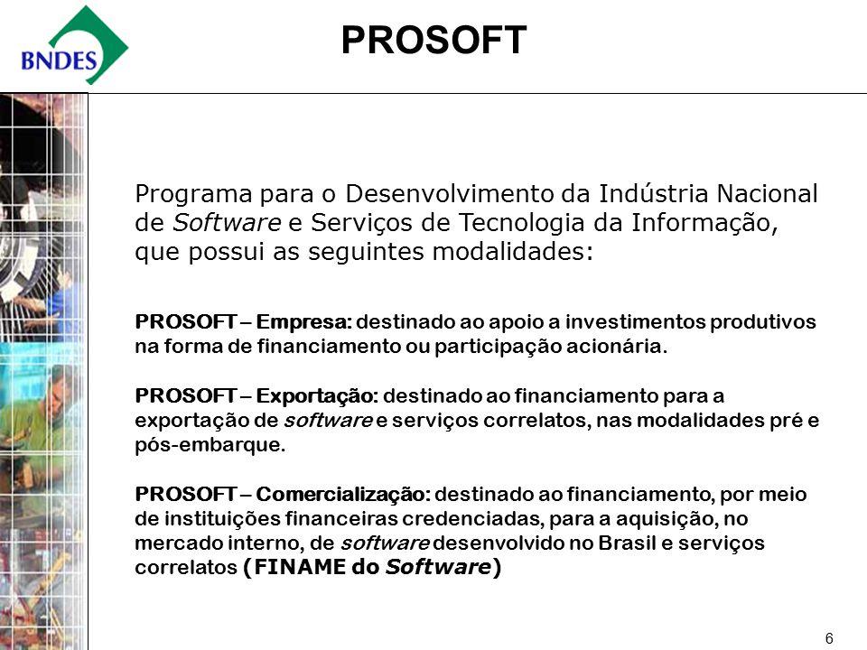 6 PROSOFT Programa para o Desenvolvimento da Indústria Nacional de Software e Serviços de Tecnologia da Informação, que possui as seguintes modalidades: PROSOFT – Empresa: destinado ao apoio a investimentos produtivos na forma de financiamento ou participação acionária.