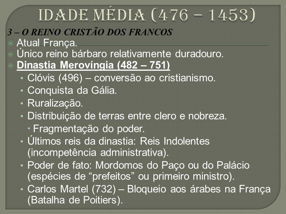 3 – O REINO CRISTÃO DOS FRANCOS  Atual França.  Único reino bárbaro relativamente duradouro.  Dinastia Merovíngia (482 – 751) Clóvis (496) – conver