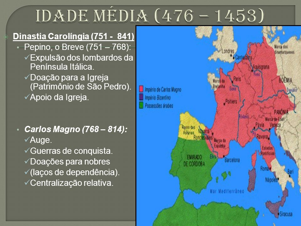  Dinastia Carolíngia (751 - 841) Pepino, o Breve (751 – 768): Expulsão dos lombardos da Península Itálica. Doação para a Igreja (Patrimônio de São Pe
