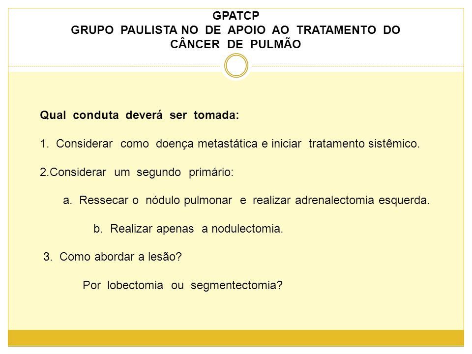 GPATCP GRUPO PAULISTA NO DE APOIO AO TRATAMENTO DO CÂNCER DE PULMÃO Qual conduta deverá ser tomada: 1.