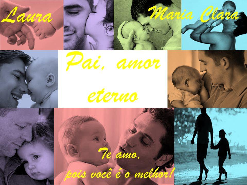 Pai, amor eterno Te amo, pois você é o melhor! Laura Maria Clara