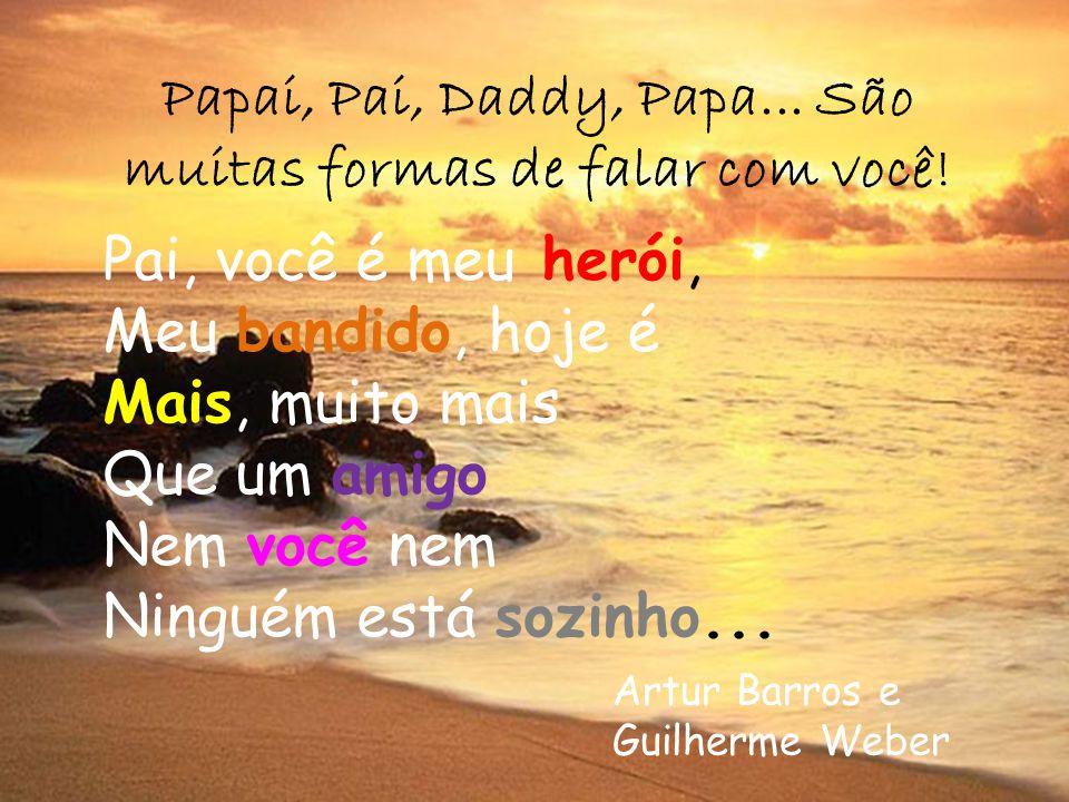 Papai, Pai, Daddy, Papa... São muitas formas de falar com você! Pai, você é meu herói, Meu bandido, hoje é Mais, muito mais Que um amigo Nem você nem