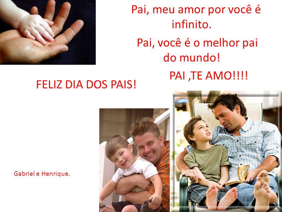 Pai, meu amor por você é infinito. Pai, você é o melhor pai do mundo! PAI,TE AMO!!!! FELIZ DIA DOS PAIS! Gabriel e Henrique.