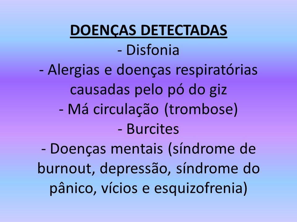 DOENÇAS DETECTADAS - Disfonia - Alergias e doenças respiratórias causadas pelo pó do giz - Má circulação (trombose) - Burcites - Doenças mentais (síndrome de burnout, depressão, síndrome do pânico, vícios e esquizofrenia)