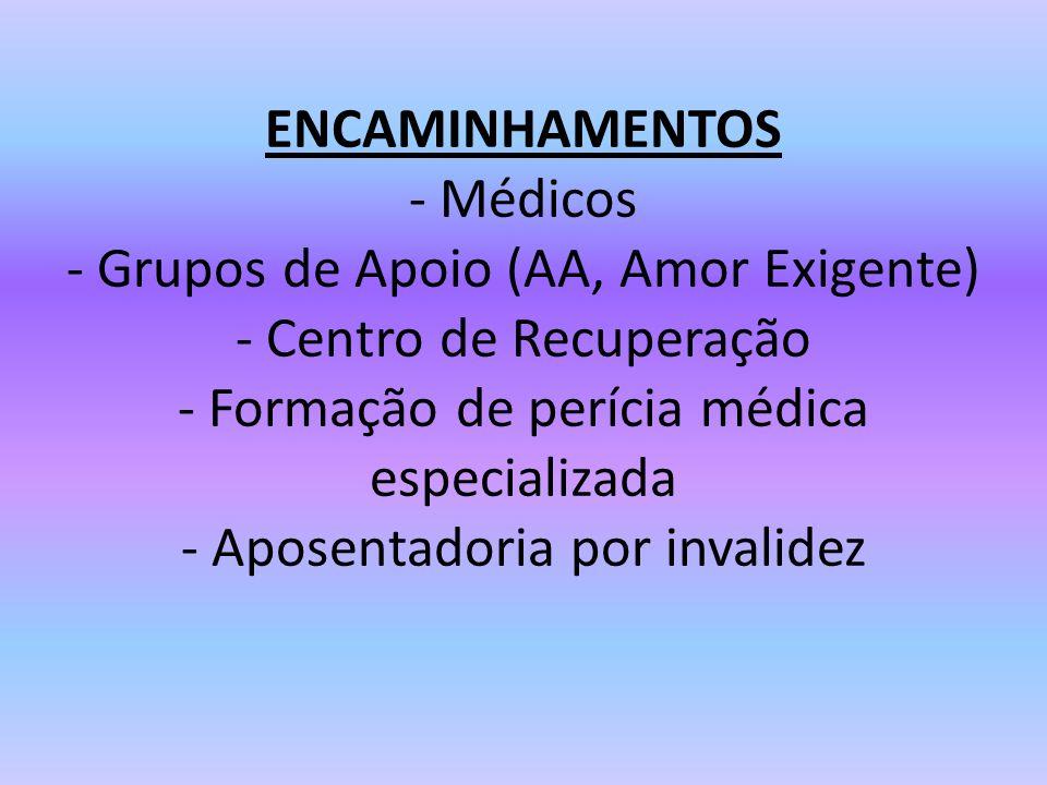 ENCAMINHAMENTOS - Médicos - Grupos de Apoio (AA, Amor Exigente) - Centro de Recuperação - Formação de perícia médica especializada - Aposentadoria por invalidez