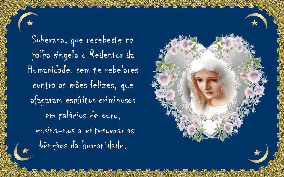 Mãe Santíssima!... Enquanto as mães do mundo são reverenciadas, deixa te recordemos a pureza incomparável e o exemplo sublime...
