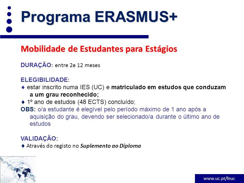 www.uc.pt/feuc Programa ERASMUS+ Mobilidade de Estudantes para Estágios DURAÇÃO : entre 2e 12 meses ELEGIBILIDADE :  estar inscrito numa IES (UC) e matriculado em estudos que conduzam a um grau reconhecido;  1º ano de estudos (48 ECTS) concluído; OBS: o/a estudante é elegível pelo período máximo de 1 ano após a aquisição do grau, devendo ser selecionado/a durante o último ano de estudos VALIDAÇÃO:  Através do registo no Suplemento ao Diploma