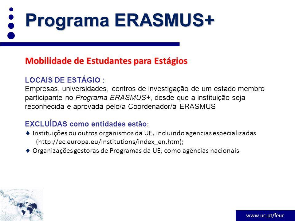 www.uc.pt/feuc Programa ERASMUS+ Mobilidade de Estudantes para Estágios LOCAIS DE ESTÁGIO : Empresas, universidades, centros de investigação de um estado membro participante no Programa ERASMUS+, desde que a instituição seja reconhecida e aprovada pelo/a Coordenador/a ERASMUS EXCLUÍDAS como entidades estão :  Instituições ou outros organismos da UE, incluindo agencias especializadas (http://ec.europa.eu/institutions/index_en.htm);  Organizações gestoras de Programas da UE, como agências nacionais