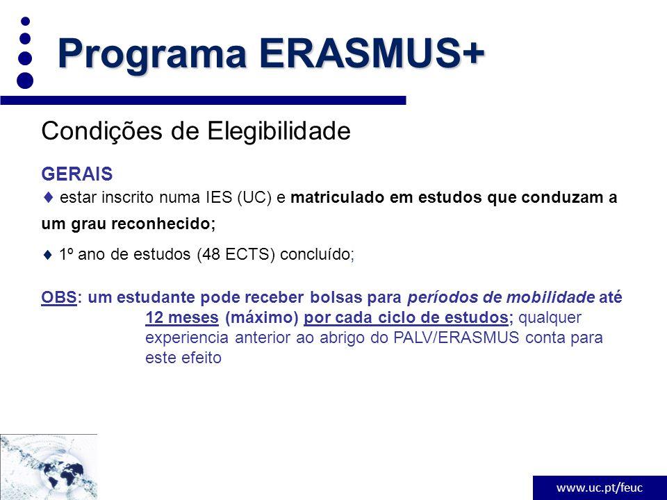 www.uc.pt/feuc Condições de Elegibilidade GERAIS  estar inscrito numa IES (UC) e matriculado em estudos que conduzam a um grau reconhecido;  1º ano de estudos (48 ECTS) concluído; OBS: um estudante pode receber bolsas para períodos de mobilidade até 12 meses (máximo) por cada ciclo de estudos; qualquer experiencia anterior ao abrigo do PALV/ERASMUS conta para este efeito Programa ERASMUS+