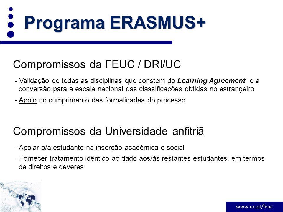 www.uc.pt/feuc Programa ERASMUS+ Compromissos da FEUC / DRI/UC - Validação de todas as disciplinas que constem do Learning Agreement e a conversão para a escala nacional das classificações obtidas no estrangeiro - Apoio no cumprimento das formalidades do processo Compromissos da Universidade anfitriã - Apoiar o/a estudante na inserção académica e social - Fornecer tratamento idêntico ao dado aos/às restantes estudantes, em termos de direitos e deveres