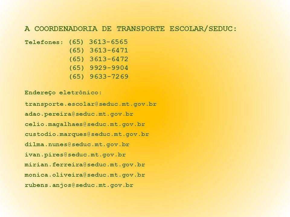 A COORDENADORIA DE TRANSPORTE ESCOLAR/SEDUC: Telefones: (65) 3613-6565 (65) 3613-6471 (65) 3613-6472 (65) 9929-9904 (65) 9633-7269 Endere ç o eletrôni