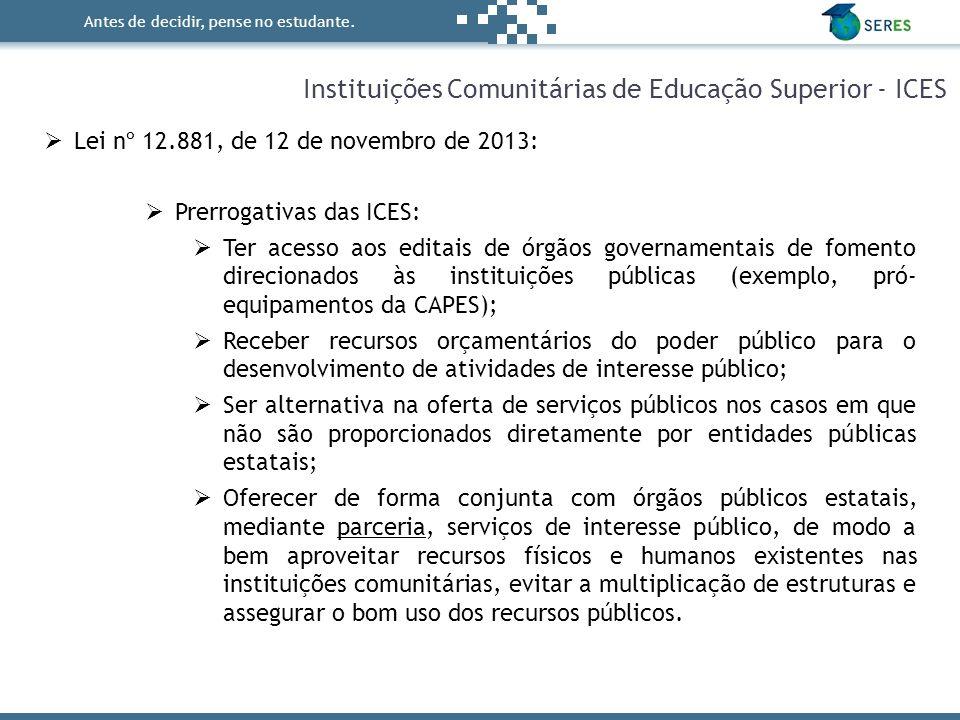 Antes de decidir, pense no estudante. Instituições Comunitárias de Educação Superior - ICES  Lei nº 12.881, de 12 de novembro de 2013:  Prerrogativa