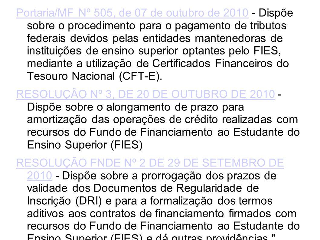 Portaria/MF Nº 505, de 07 de outubro de 2010Portaria/MF Nº 505, de 07 de outubro de 2010 - Dispõe sobre o procedimento para o pagamento de tributos federais devidos pelas entidades mantenedoras de instituições de ensino superior optantes pelo FIES, mediante a utilização de Certificados Financeiros do Tesouro Nacional (CFT-E).