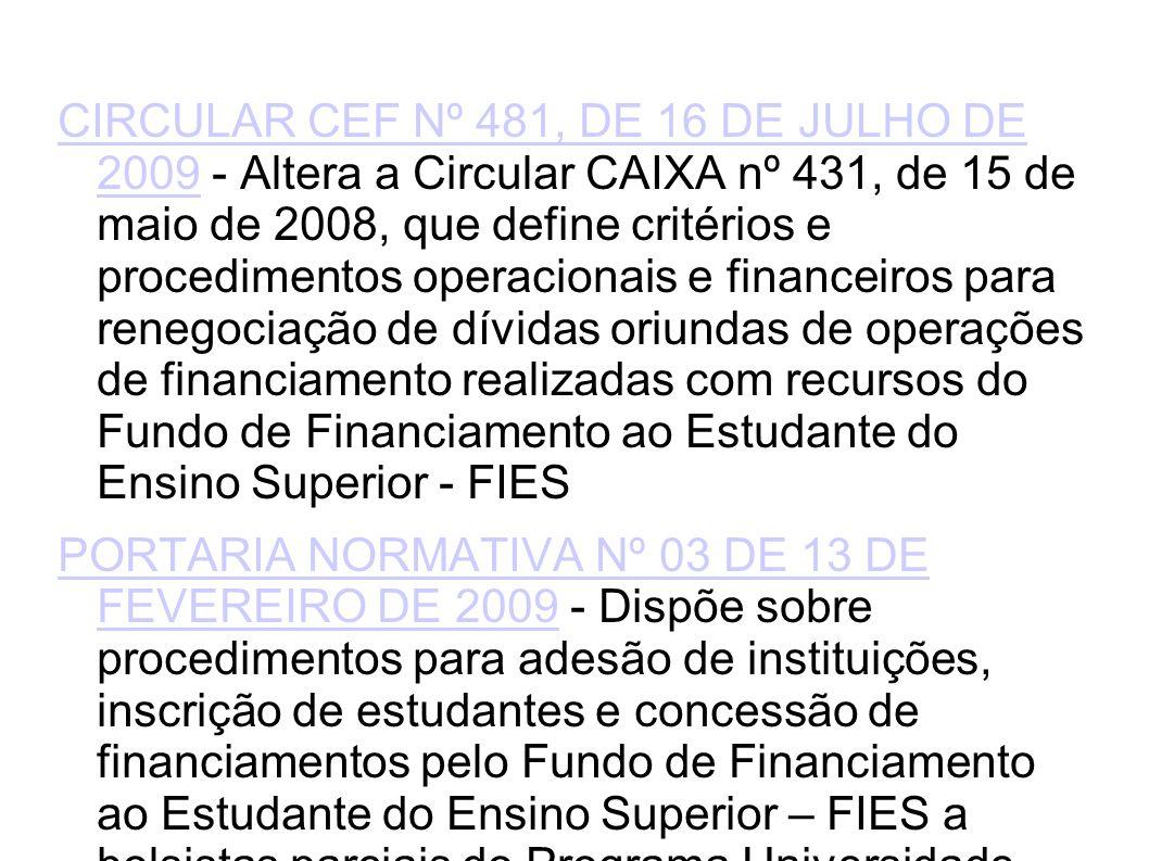 CIRCULAR CEF Nº 481, DE 16 DE JULHO DE 2009CIRCULAR CEF Nº 481, DE 16 DE JULHO DE 2009 - Altera a Circular CAIXA nº 431, de 15 de maio de 2008, que define critérios e procedimentos operacionais e financeiros para renegociação de dívidas oriundas de operações de financiamento realizadas com recursos do Fundo de Financiamento ao Estudante do Ensino Superior - FIES PORTARIA NORMATIVA Nº 03 DE 13 DE FEVEREIRO DE 2009PORTARIA NORMATIVA Nº 03 DE 13 DE FEVEREIRO DE 2009 - Dispõe sobre procedimentos para adesão de instituições, inscrição de estudantes e concessão de financiamentos pelo Fundo de Financiamento ao Estudante do Ensino Superior – FIES a bolsistas parciais do Programa Universidade para Todos - ProUni e a bolsistas complementares, no primeiro semestre de 2009 PORTARIA NORMATIVA Nº 02 DE 13 DE FEVEREIRO DE 2009PORTARIA NORMATIVA Nº 02 DE 13 DE FEVEREIRO DE 2009 - Dispõe sobre procedimentos para adesão de instituições, inscrição, seleção e contratação de candidatos ao processo seletivo do Fundo de Financiamento ao Estudante do Ensino Superior - Fies referente ao primeiro semestre de 2009 CIRCULAR CEF Nº 437, DE 30 DE JUNHO DE 2008CIRCULAR CEF Nº 437, DE 30 DE JUNHO DE 2008 - Estabelece períodos para aditamento de contratos de financiamento no âmbito do Fundo de Financiamento ao Estudante do Ensino Superior - Fies