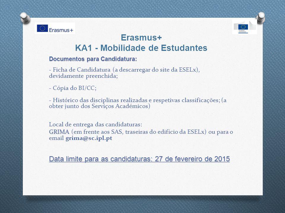 Erasmus+ KA1 - Mobilidade de Estudantes Documentos para Candidatura: Documentos para Candidatura: - Ficha de Candidatura (a descarregar do site da ESELx), devidamente preenchida; - Cópia do BI/CC; - Histórico das disciplinas realizadas e respetivas classificações; (a obter junto dos Serviços Académicos) Local de entrega das candidaturas: GRIMA Data limite para as candidaturas: 27 de fevereiro de 2015 GRIMA (em frente aos SAS, traseiras do edifício da ESELx) ou para o email grima@sc.ipl.pt Data limite para as candidaturas: 27 de fevereiro de 2015