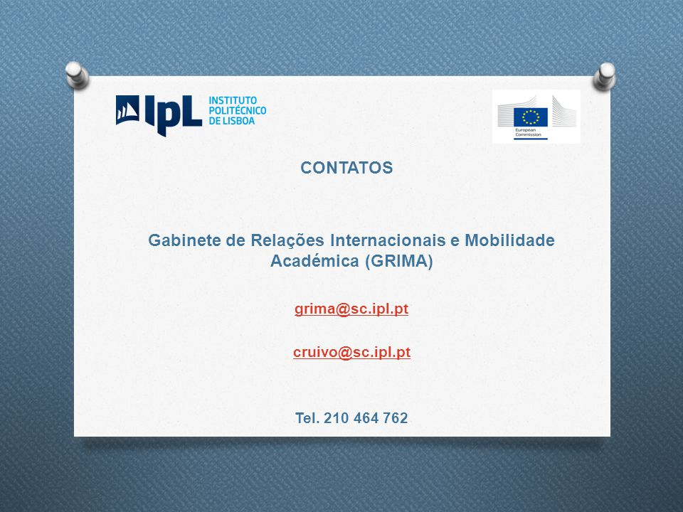 CONTATOS Gabinete de Relações Internacionais e Mobilidade Académica (GRIMA) grima@sc.ipl.pt cruivo@sc.ipl.pt Tel. 210 464 762
