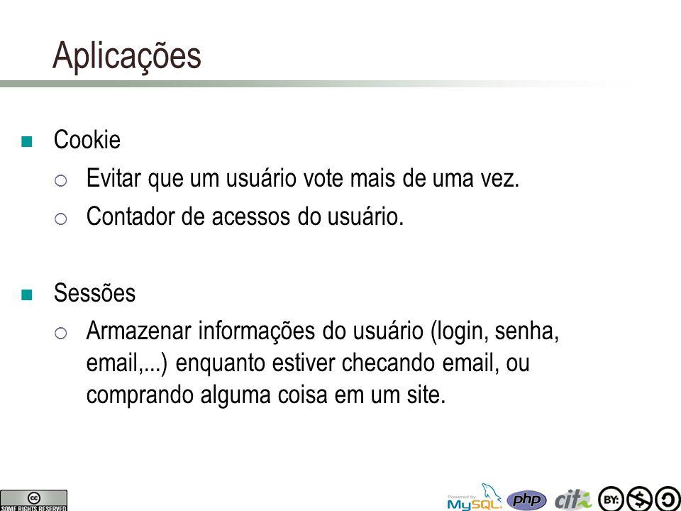 Aplicações Cookie  Evitar que um usuário vote mais de uma vez.  Contador de acessos do usuário. Sessões  Armazenar informações do usuário (login, s