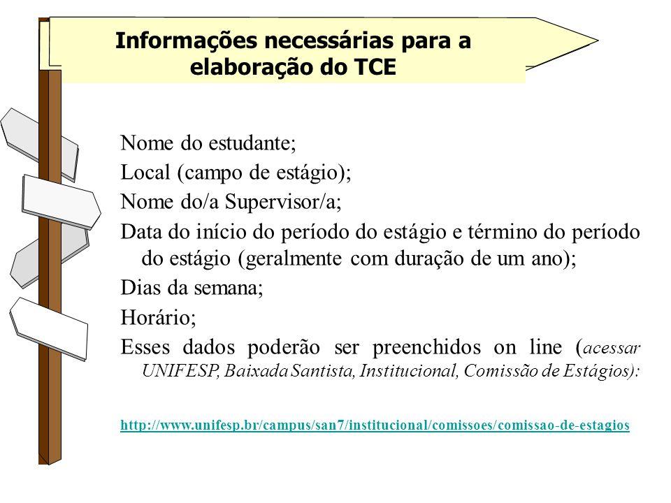 Informações necessárias para a elaboração do TCE Nome do estudante; Local (campo de estágio); Nome do/a Supervisor/a; Data do início do período do estágio e término do período do estágio (geralmente com duração de um ano); Dias da semana; Horário; Esses dados poderão ser preenchidos on line ( acessar UNIFESP, Baixada Santista, Institucional, Comissão de Estágios): http://www.unifesp.br/campus/san7/institucional/comissoes/comissao-de-estagios