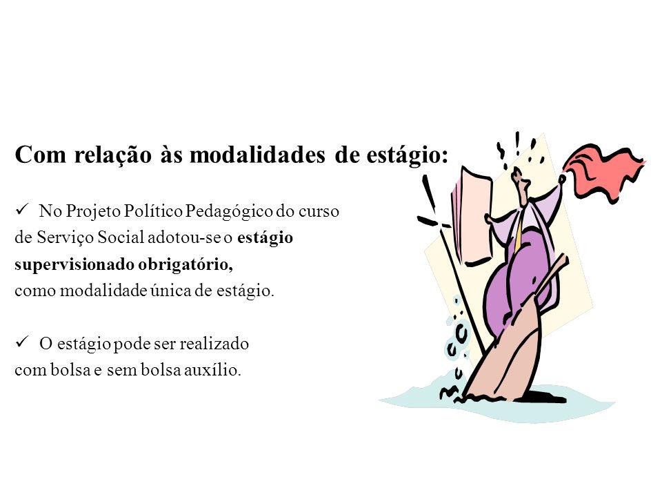 Com relação às modalidades de estágio: No Projeto Político Pedagógico do curso de Serviço Social adotou-se o estágio supervisionado obrigatório, como modalidade única de estágio.