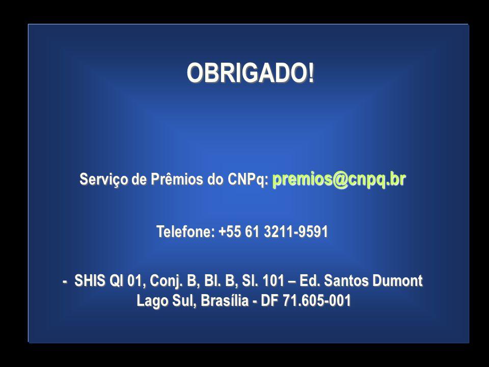 OBRIGADO! Serviço de Prêmios do CNPq: premios@cnpq.br Telefone: +55 61 3211-9591 - SHIS QI 01, Conj. B, Bl. B, Sl. 101 – Ed. Santos Dumont Lago Sul, B