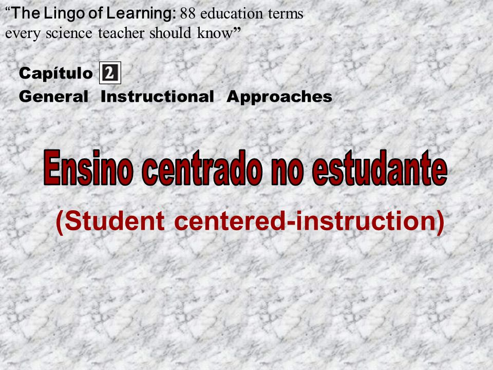 (Student centered-instruction) Capítulo The Lingo of Learning: 88 education terms every science teacher should know General Instructional Approaches
