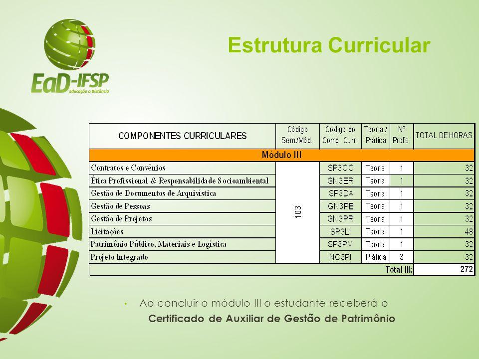 Estrutura Curricular Ao concluir o módulo III o estudante receberá o Certificado de Auxiliar de Gestão de Patrimônio