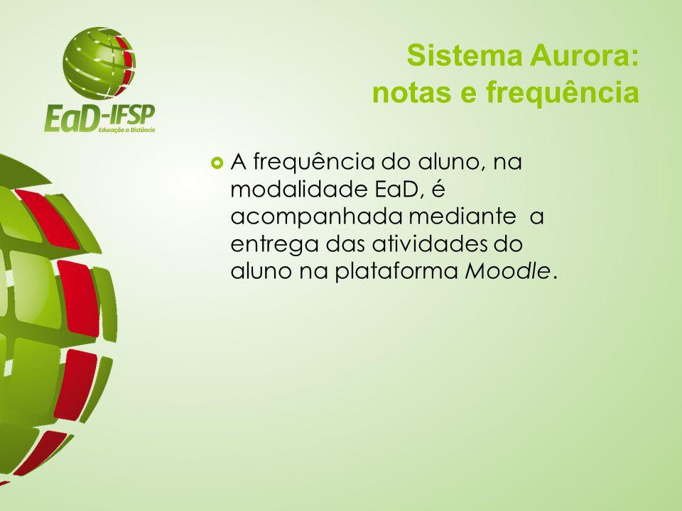 Sistema Aurora: notas e frequência  A frequência do aluno, na modalidade EaD, é acompanhada mediante a entrega das atividades do aluno na plataforma