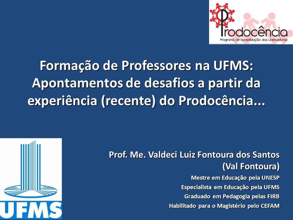 Formação de Professores na UFMS: Apontamentos de desafios a partir da experiência (recente) do Prodocência... Prof. Me. Valdeci Luiz Fontoura dos Sant
