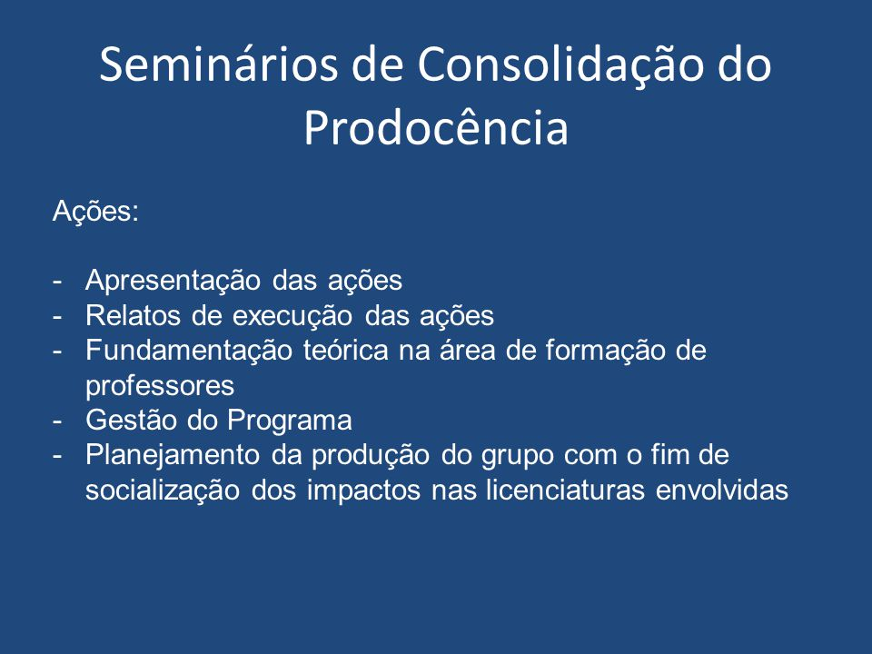 Seminários de Consolidação do Prodocência Ações: -Apresentação das ações -Relatos de execução das ações -Fundamentação teórica na área de formação de