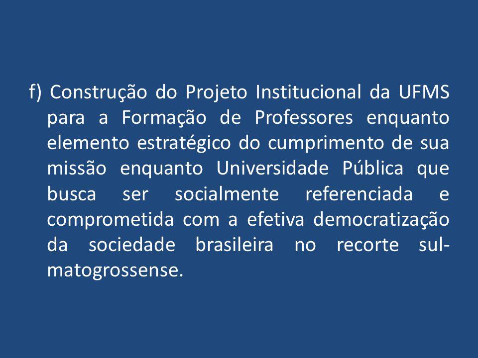 f) Construção do Projeto Institucional da UFMS para a Formação de Professores enquanto elemento estratégico do cumprimento de sua missão enquanto Univ