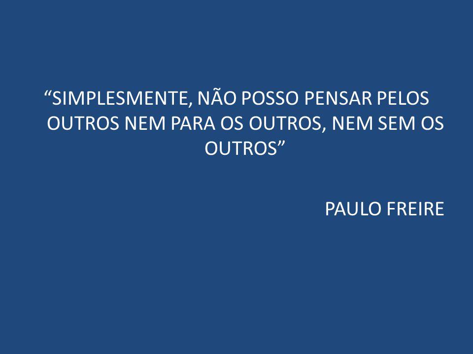 """""""SIMPLESMENTE, NÃO POSSO PENSAR PELOS OUTROS NEM PARA OS OUTROS, NEM SEM OS OUTROS"""" PAULO FREIRE"""
