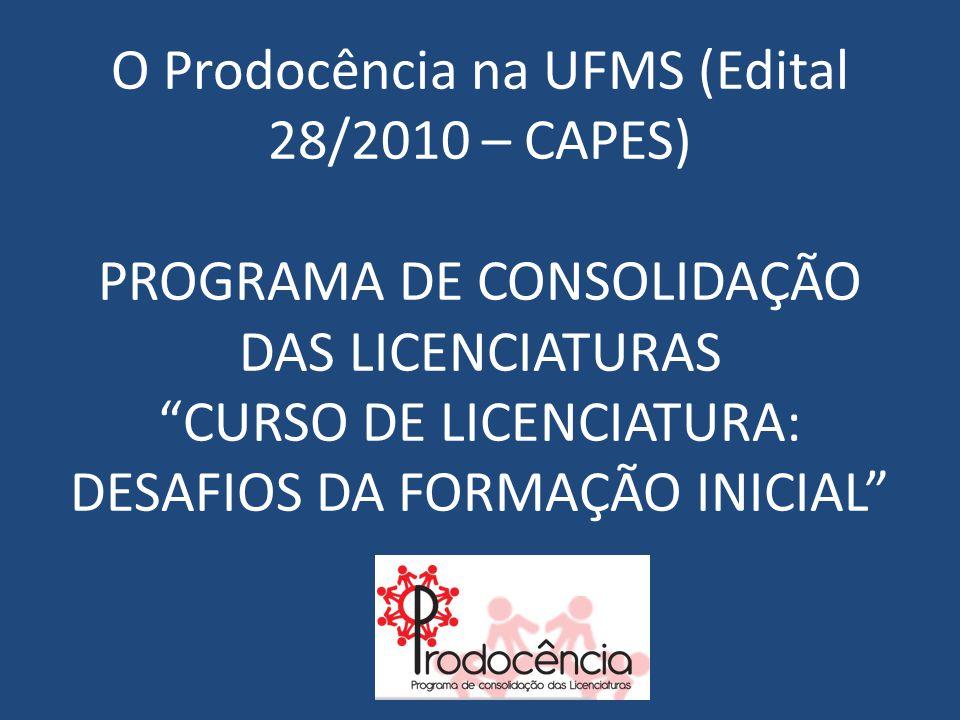 """O Prodocência na UFMS (Edital 28/2010 – CAPES) PROGRAMA DE CONSOLIDAÇÃO DAS LICENCIATURAS """"CURSO DE LICENCIATURA: DESAFIOS DA FORMAÇÃO INICIAL"""""""