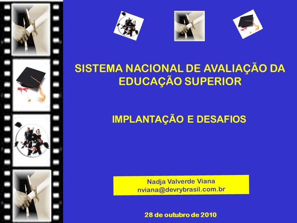 SISTEMA NACIONAL DE AVALIAÇÃO DA EDUCAÇÃO SUPERIOR 28 de outubro de 2010 Nadja Valverde Viana nviana@devrybrasil.com.br IMPLANTAÇÃO E DESAFIOS