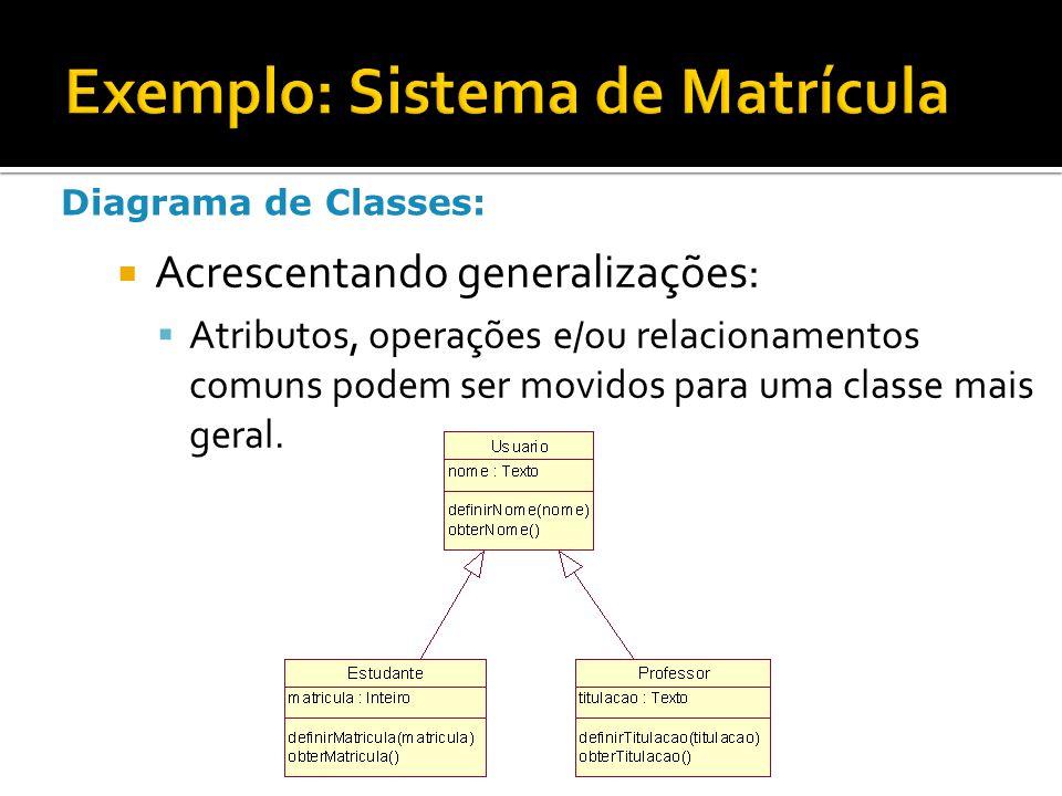 Acrescentando generalizações:  Atributos, operações e/ou relacionamentos comuns podem ser movidos para uma classe mais geral. Diagrama de Classes: