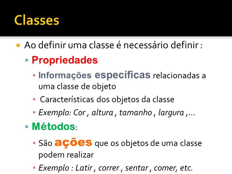  Ao definir uma classe é necessário definir :  Propriedades ▪Informações específicas relacionadas a uma classe de objeto ▪ Características dos objet