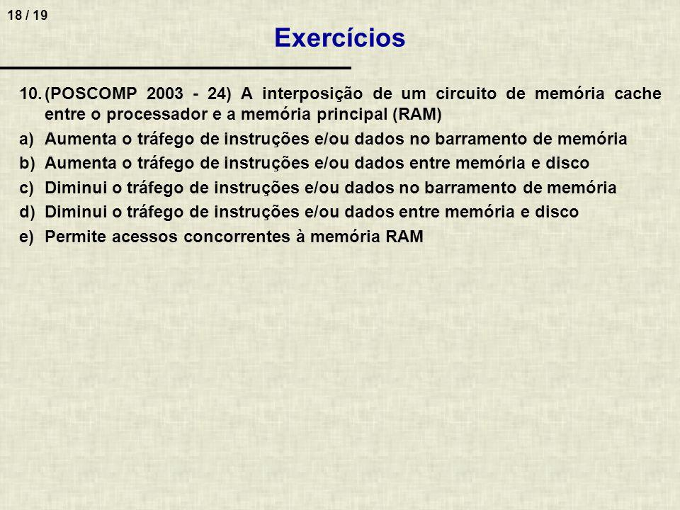 18 / 19 10.(POSCOMP 2003 - 24) A interposição de um circuito de memória cache entre o processador e a memória principal (RAM) a)Aumenta o tráfego de instruções e/ou dados no barramento de memória b)Aumenta o tráfego de instruções e/ou dados entre memória e disco c)Diminui o tráfego de instruções e/ou dados no barramento de memória d)Diminui o tráfego de instruções e/ou dados entre memória e disco e)Permite acessos concorrentes à memória RAM Exercícios