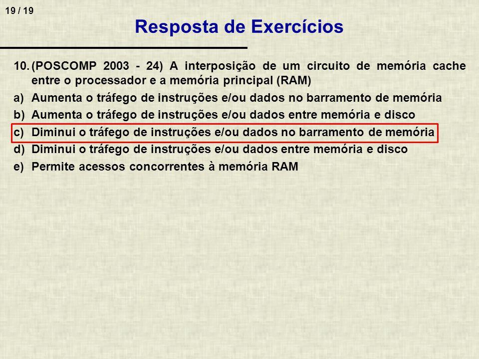 19 / 19 10.(POSCOMP 2003 - 24) A interposição de um circuito de memória cache entre o processador e a memória principal (RAM) a)Aumenta o tráfego de instruções e/ou dados no barramento de memória b)Aumenta o tráfego de instruções e/ou dados entre memória e disco c)Diminui o tráfego de instruções e/ou dados no barramento de memória d)Diminui o tráfego de instruções e/ou dados entre memória e disco e)Permite acessos concorrentes à memória RAM Resposta de Exercícios