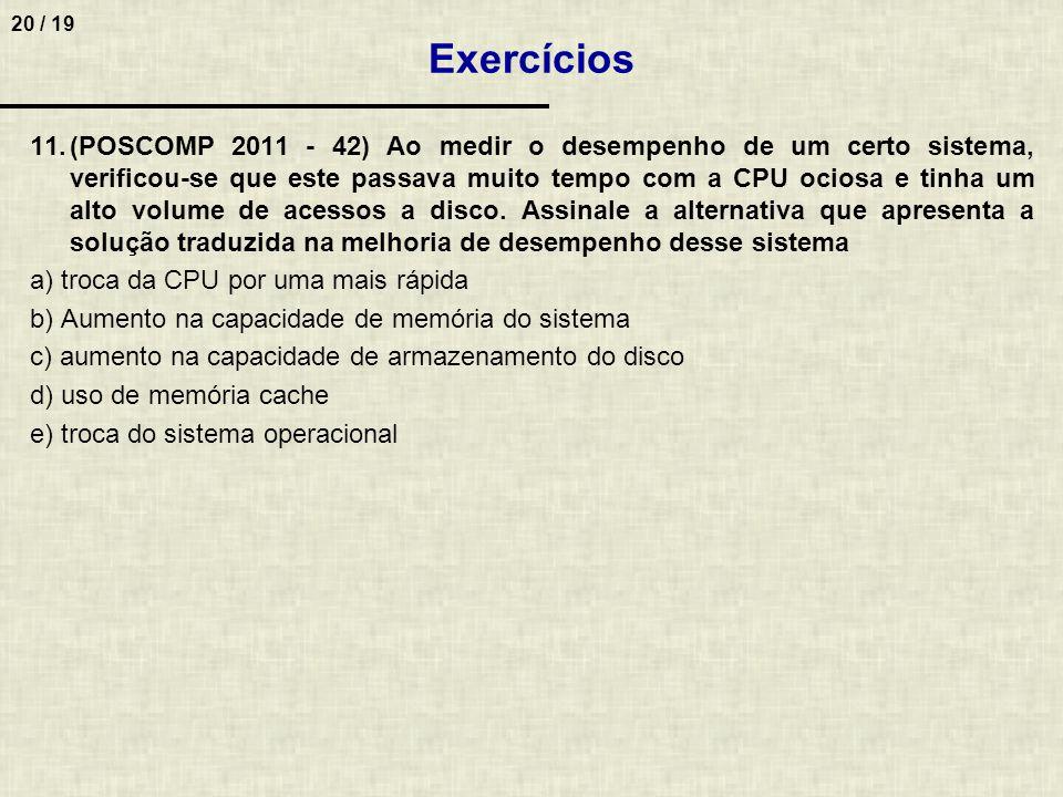 20 / 19 11.(POSCOMP 2011 - 42) Ao medir o desempenho de um certo sistema, verificou-se que este passava muito tempo com a CPU ociosa e tinha um alto volume de acessos a disco.