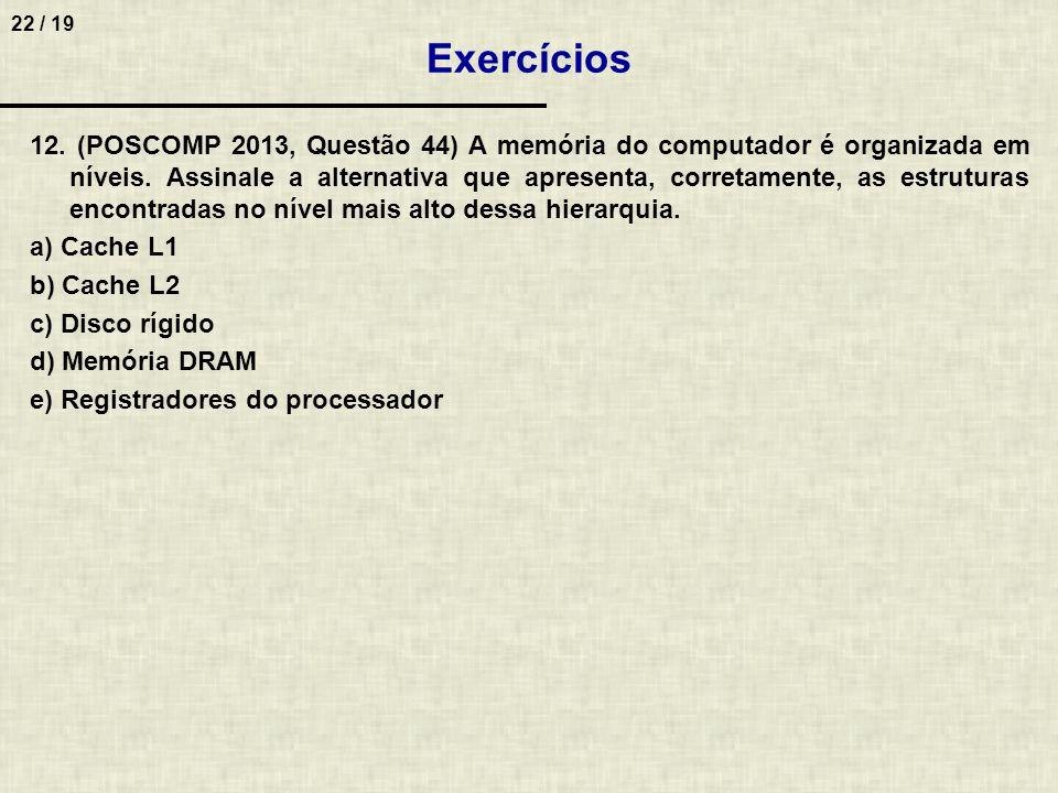 22 / 19 12. (POSCOMP 2013, Questão 44) A memória do computador é organizada em níveis. Assinale a alternativa que apresenta, corretamente, as estrutur