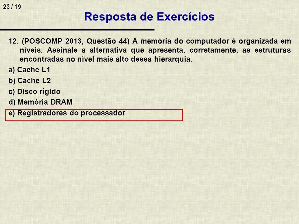 23 / 19 12. (POSCOMP 2013, Questão 44) A memória do computador é organizada em níveis. Assinale a alternativa que apresenta, corretamente, as estrutur