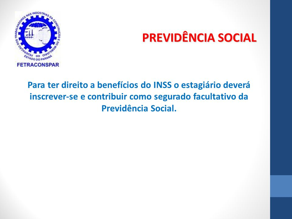 Para ter direito a benefícios do INSS o estagiário deverá inscrever-se e contribuir como segurado facultativo da Previdência Social. PREVIDÊNCIA SOCIA