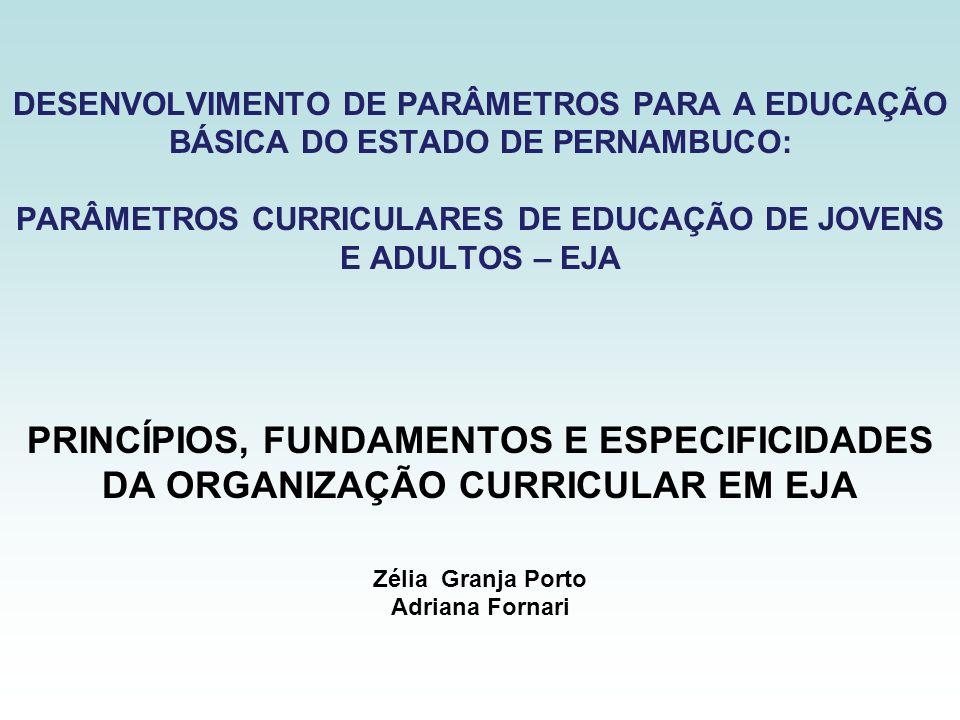 DESENVOLVIMENTO DE PARÂMETROS PARA A EDUCAÇÃO BÁSICA DO ESTADO DE PERNAMBUCO: PARÂMETROS CURRICULARES DE EDUCAÇÃO DE JOVENS E ADULTOS – EJA PRINCÍPIOS, FUNDAMENTOS E ESPECIFICIDADES DA ORGANIZAÇÃO CURRICULAR EM EJA Zélia Granja Porto Adriana Fornari