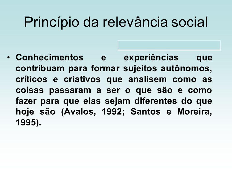 Princípio da relevância social Conhecimentos e experiências que contribuam para formar sujeitos autônomos, críticos e criativos que analisem como as coisas passaram a ser o que são e como fazer para que elas sejam diferentes do que hoje são (Avalos, 1992; Santos e Moreira, 1995).