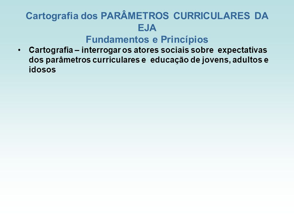 Cartografia dos PARÂMETROS CURRICULARES DA EJA Fundamentos e Princípios Cartografia – interrogar os atores sociais sobre expectativas dos parâmetros curriculares e educação de jovens, adultos e idosos