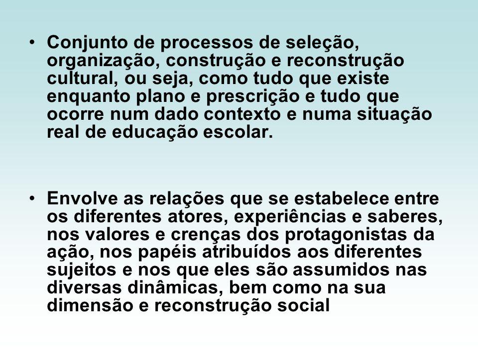 Conjunto de processos de seleção, organização, construção e reconstrução cultural, ou seja, como tudo que existe enquanto plano e prescrição e tudo que ocorre num dado contexto e numa situação real de educação escolar.