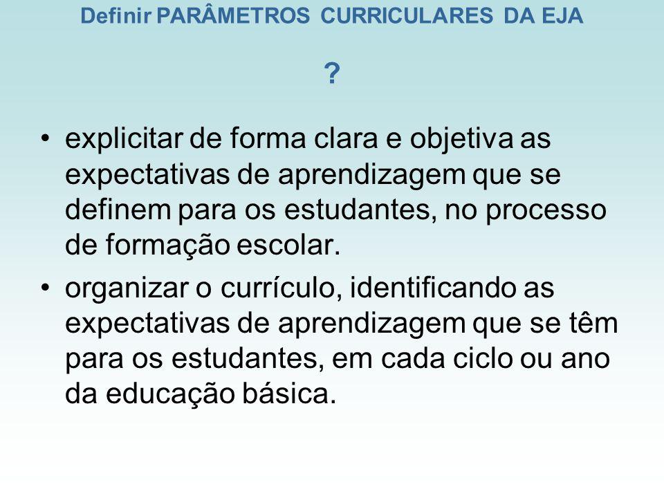 Definir PARÂMETROS CURRICULARES DA EJA ? explicitar de forma clara e objetiva as expectativas de aprendizagem que se definem para os estudantes, no pr