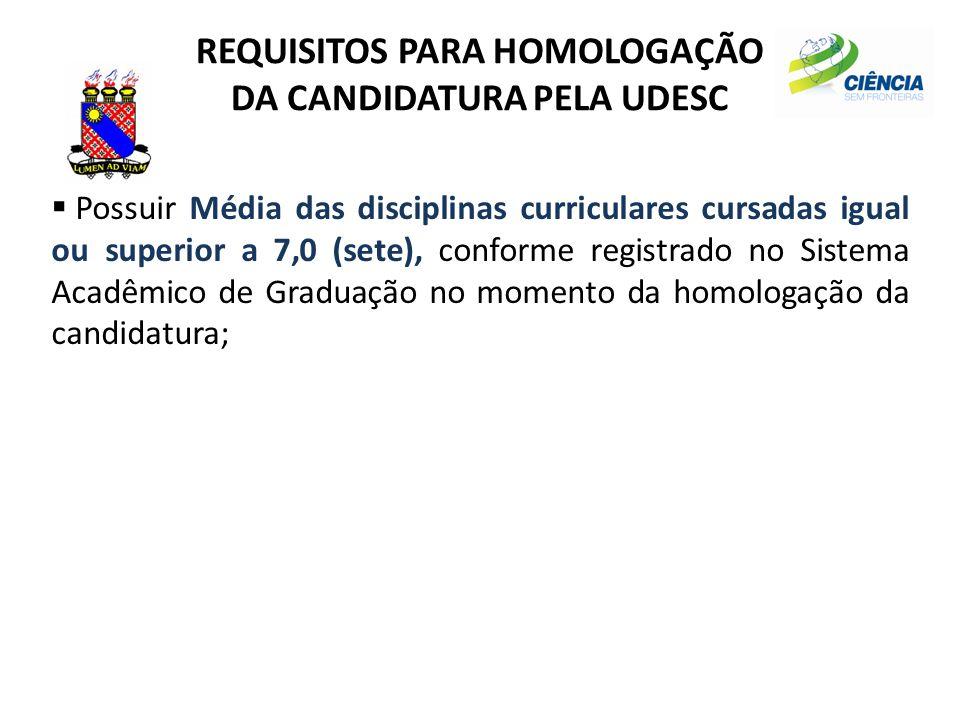 REQUISITOS PARA HOMOLOGAÇÃO DA CANDIDATURA PELA UDESC  Possuir Média das disciplinas curriculares cursadas igual ou superior a 7,0 (sete), conforme r