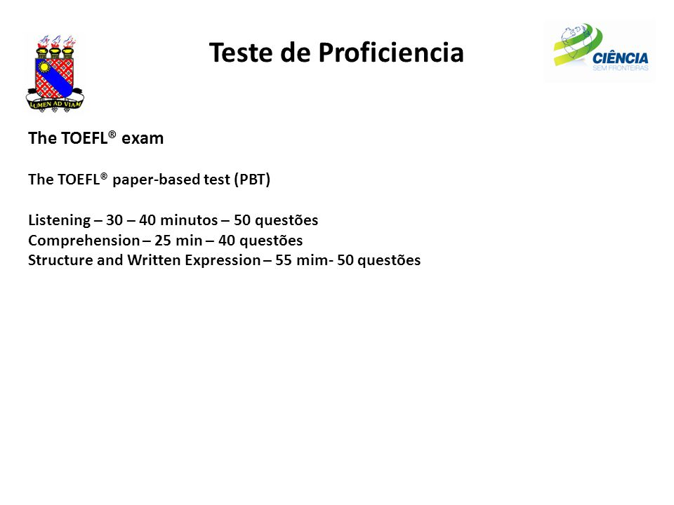 Teste de Proficiencia The TOEFL® exam The TOEFL® paper-based test (PBT) Listening – 30 – 40 minutos – 50 questões Comprehension – 25 min – 40 questões Structure and Written Expression – 55 mim- 50 questões